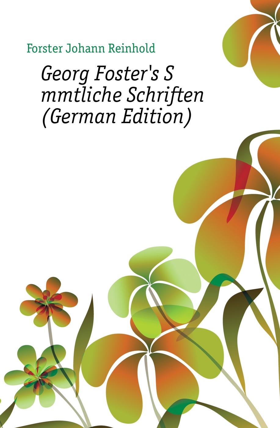Forster Johann Reinhold Georg Foster's Sammtliche Schriften (German Edition) johann georg buesch johann georg busch s samtliche schriften volume 11 german edition