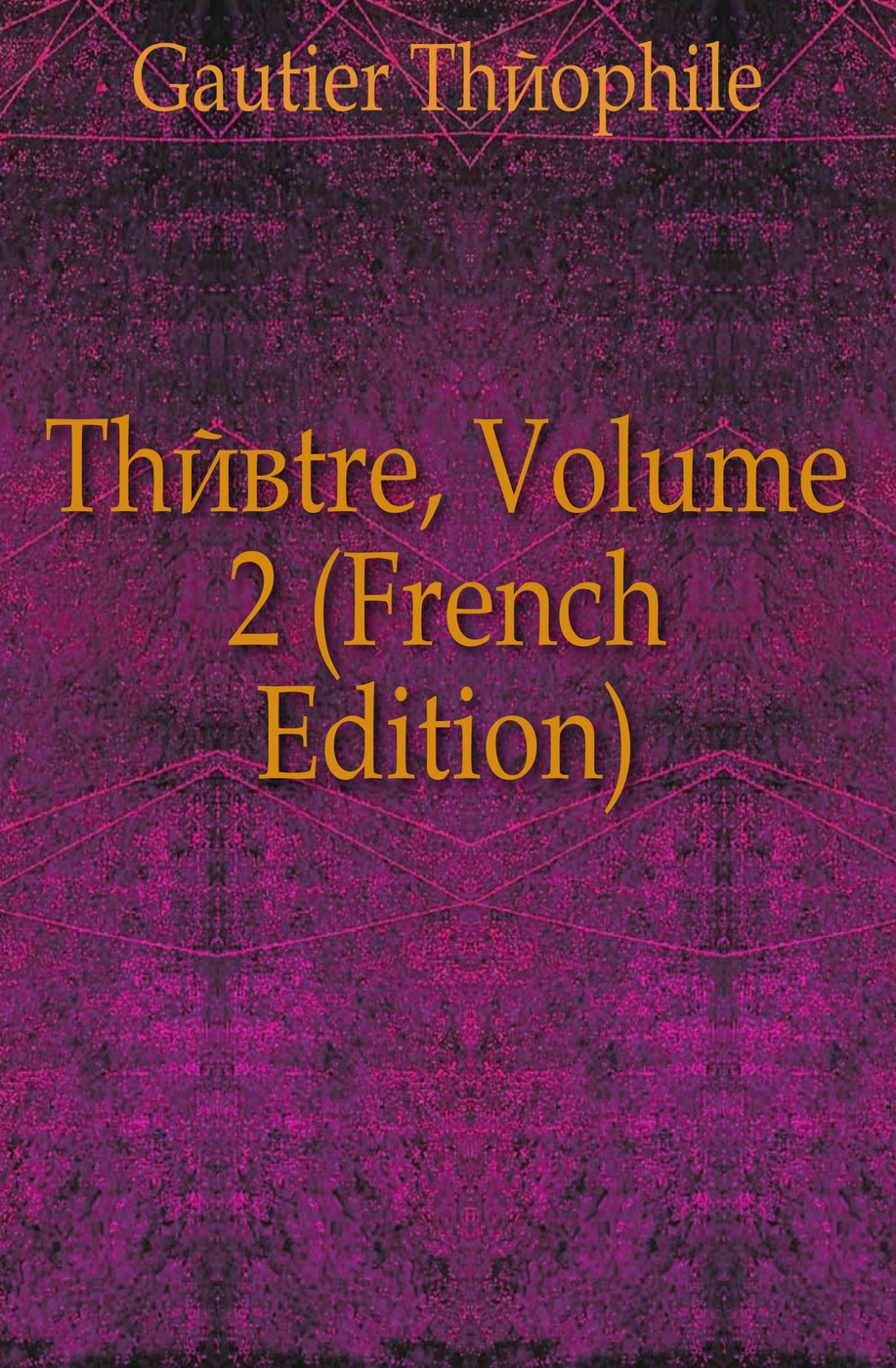 Théophile Gautier Theatre, Volume 2 (French Edition) théophile gautier le capitaine fracasse volume 2 french edition