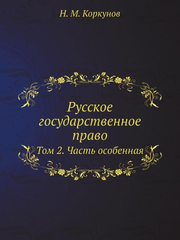 Н.М. Коркунов Русское государственное право. Том 2. Часть особенная