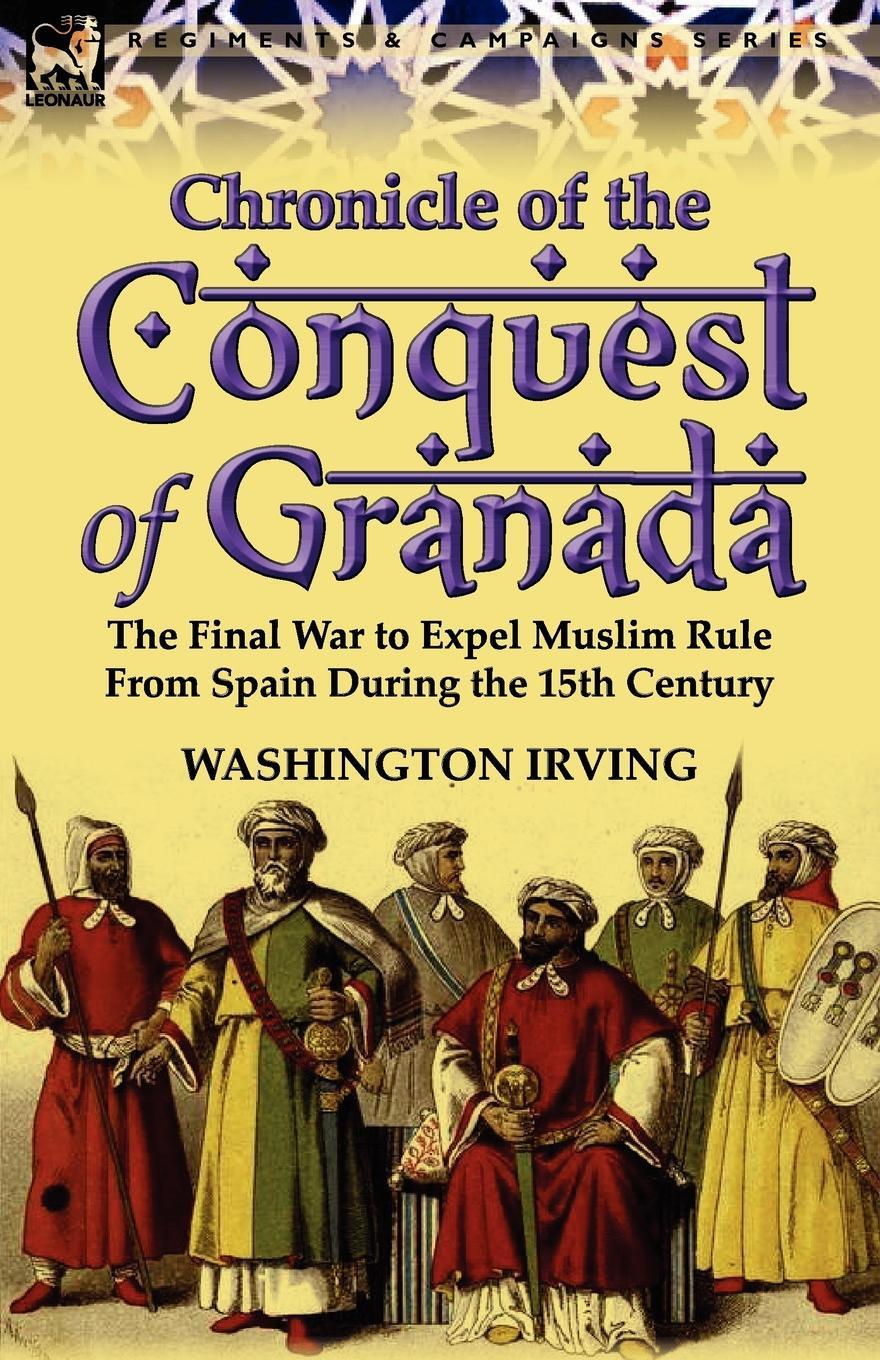 Chronicle of the Conquest of Granada. The Final War to Expel Muslim Rule from Spain During the 15th Century
