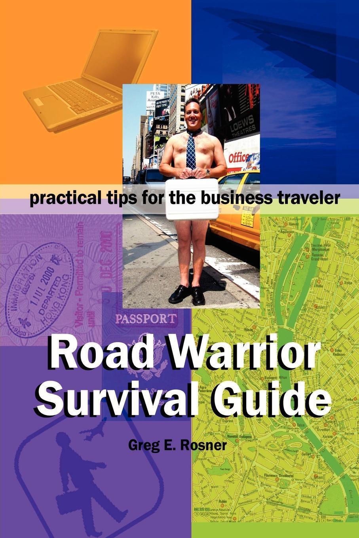 Greg Rosner. Road Warrior Survival Guide . Practical Tips for the Business Traveler