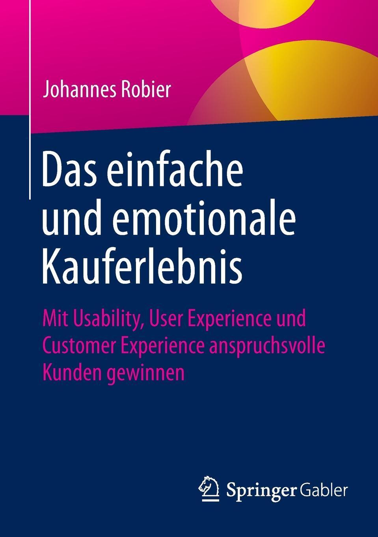 Johannes Robier. Das einfache und emotionale Kauferlebnis. Mit Usability, User Experience und Customer Experience anspruchsvolle Kunden gewinnen