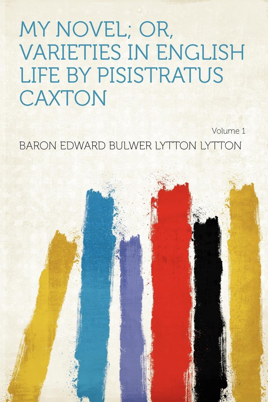 My Novel; Or, Varieties in English Life by Pisistratus Caxton Volume 1