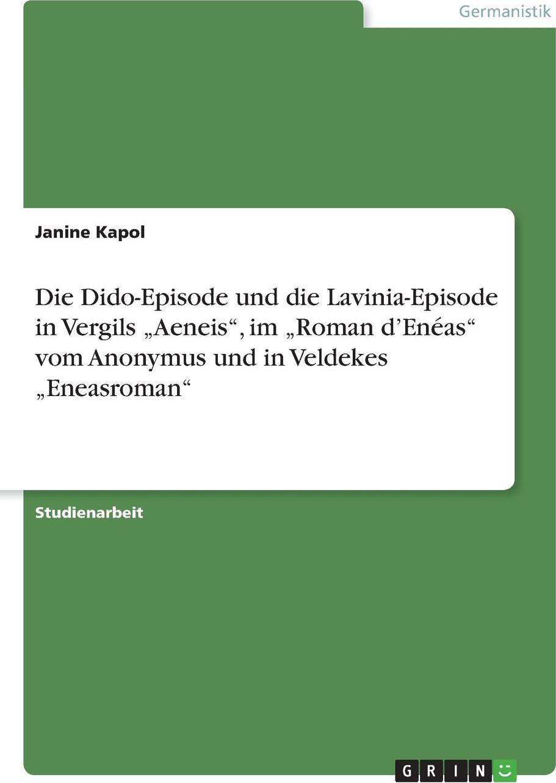 Die Dido-Episode und die Lavinia-Episode in Vergils .Aeneis`, im .Roman d`Eneas` vom  Anonymus und in Veldekes .Eneasroman`. Janine Kapol