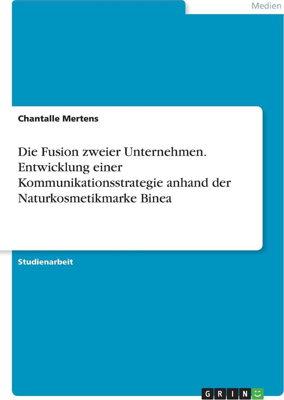 Die Fusion zweier Unternehmen. Entwicklung einer Kommunikationsstrategie anhand der Naturkosmetikmarke Binea. Chantalle Mertens