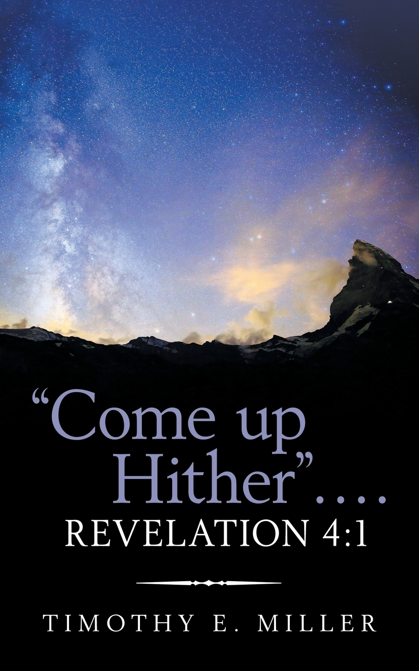 """Timothy E. Miller. """"Come up Hither"""" . . . . Revelation 4. 1"""