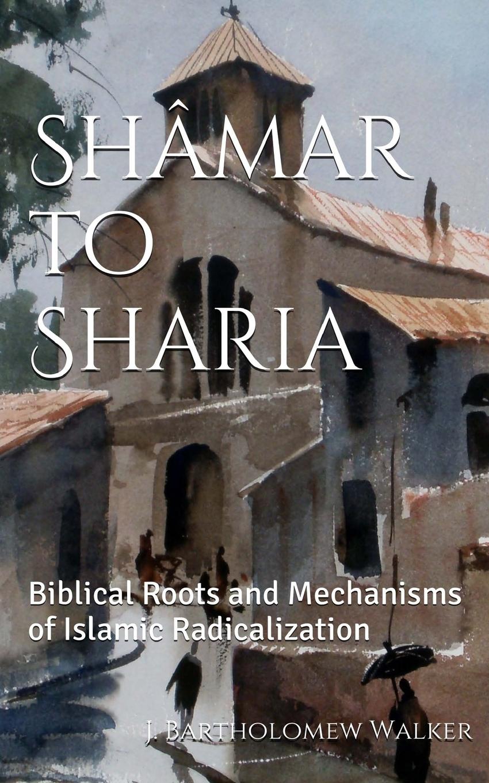 J. Bartholomew Walker. Shamar to Sharia. Biblical Roots and Mechanisms of Islamic Radicalization