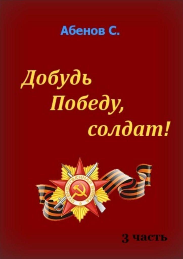 Сергей Абенов. Добудь Победу, солдат