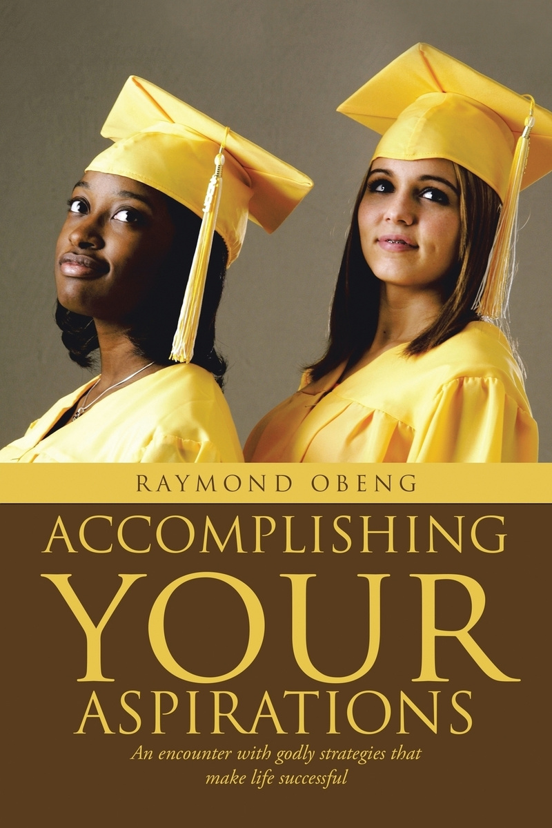 Accomplishing Your Aspirations. An Encounter With Godly Strategies That Make Life Successful #1