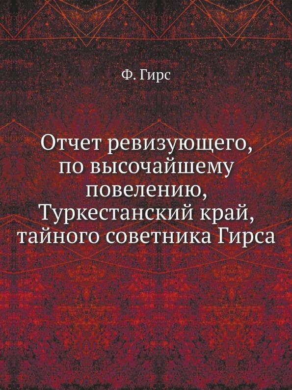 Ф. Гирс Отчет ревизующего, по высочайшему повелению, Туркестанский край, тайного советника Гирса