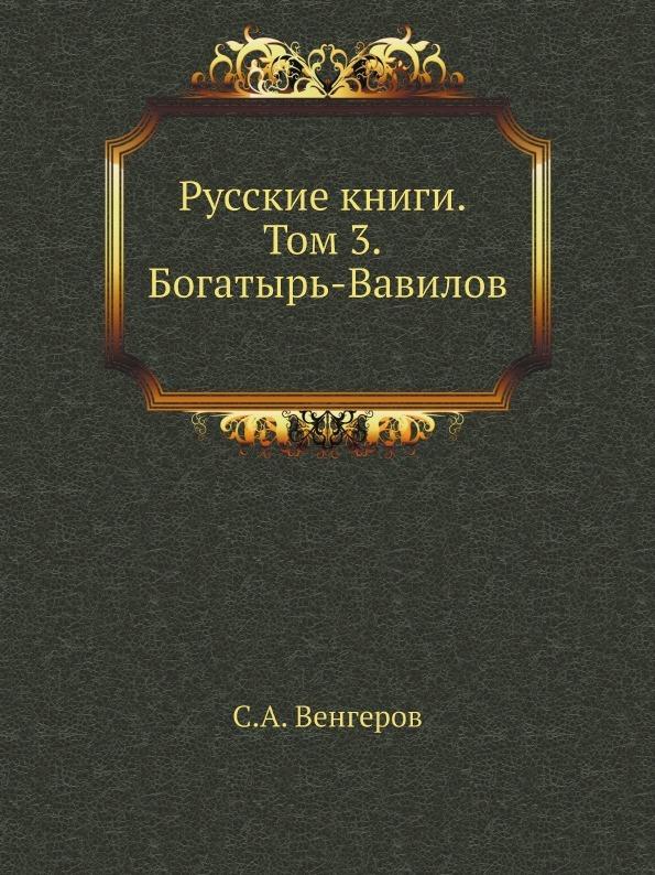 С.А. Венгеров Русские книги. Том 3. Богатырь-Вавилов