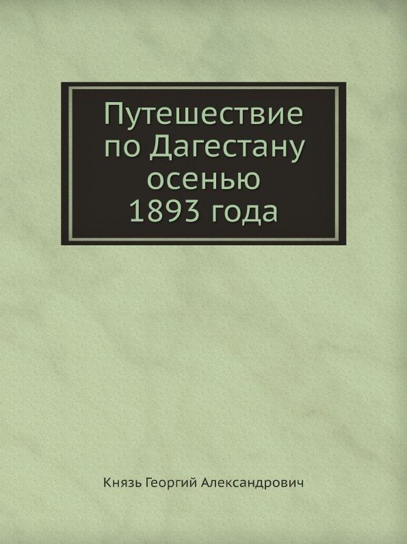 Князь Георгий Александрович Путешествие по Дагестану осенью 1893 года