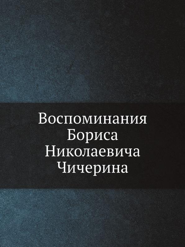 Неизвестный автор Воспоминания Бориса Николаевича Чичерина