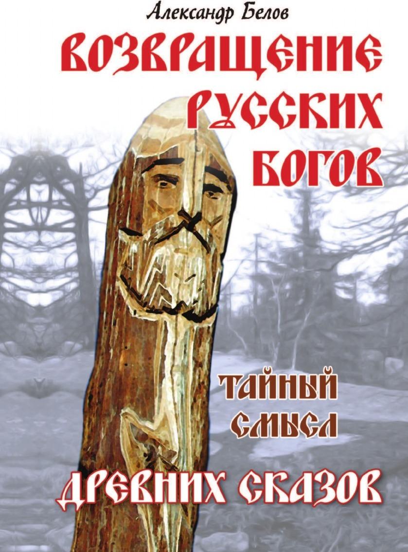 Александр Белов Возвращение русских богов. Тайный смысл древних сказов