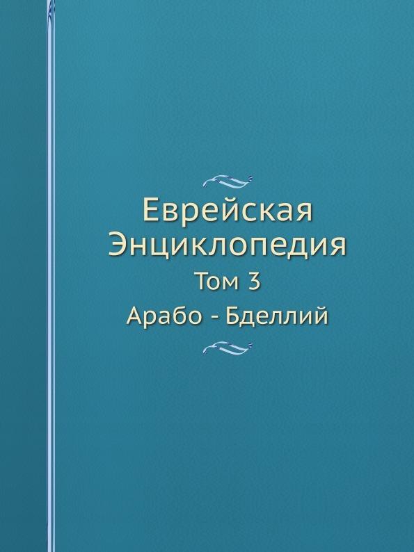 Л. Каценельсон Еврейская Энциклопедия. Том 3. Арабо - Бделлий