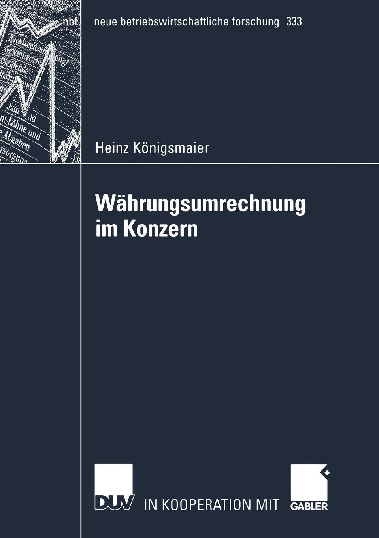 Heinz Königsmaier. Wahrungsumrechnung im Konzern. Die Umrechnung von in fremder Wahrung aufgestellten Abschlussen von Tochterunternehmen fur Zwecke der externen konsolidierten Rechnungslegung