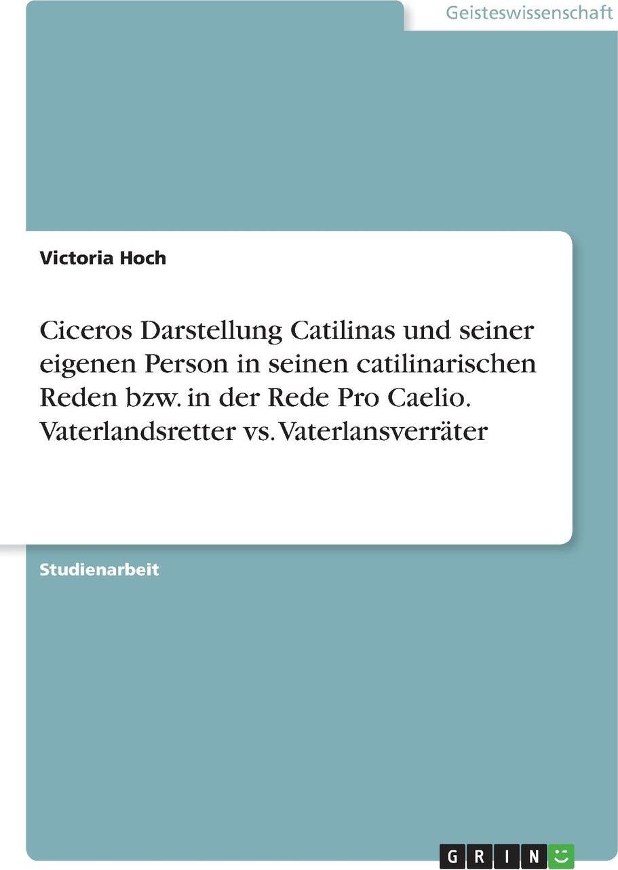 Ciceros Darstellung Catilinas und seiner eigenen Person in seinen catilinarischen Reden bzw. in der Rede Pro Caelio. Vaterlandsretter vs. Vaterlansverrater. Victoria Hoch