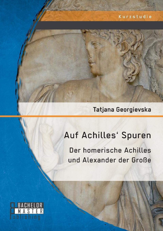 Auf Achilles' Spuren. Der homerische Achilles und Alexander der Grosse