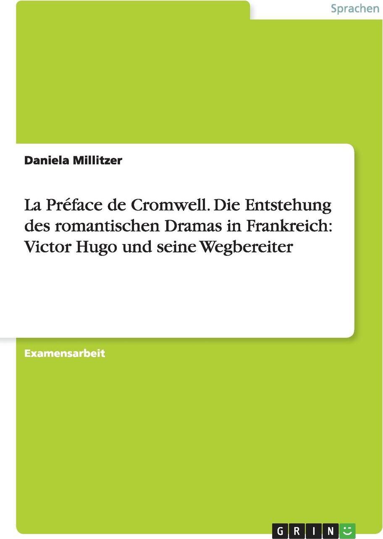 La Preface de Cromwell. Die Entstehung Des Romantischen Dramas in Frankreich. Victor Hugo Und Seine Wegbereiter. Daniela Millitzer