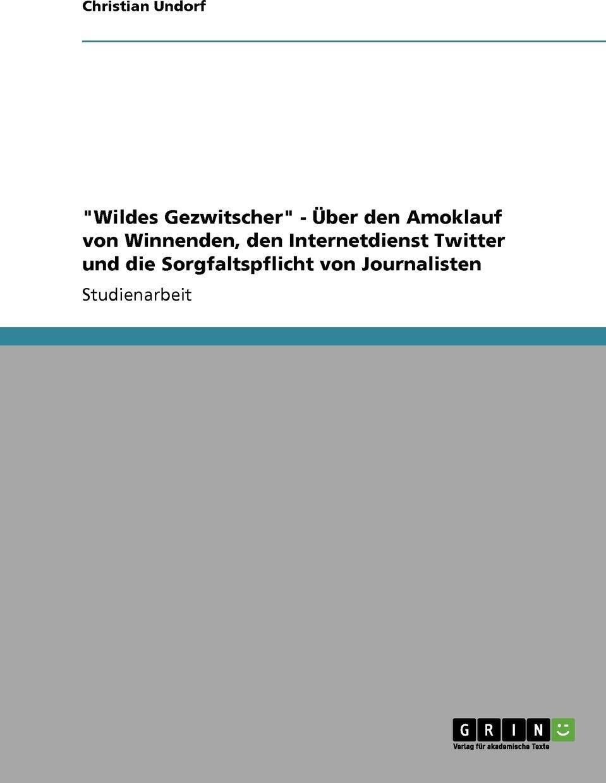 """Christian Undorf. """"Wildes Gezwitscher"""" - Uber Den Amoklauf Von Winnenden, Den Internetdienst Twitter Und Die Sorgfaltspflicht Von Journalisten"""