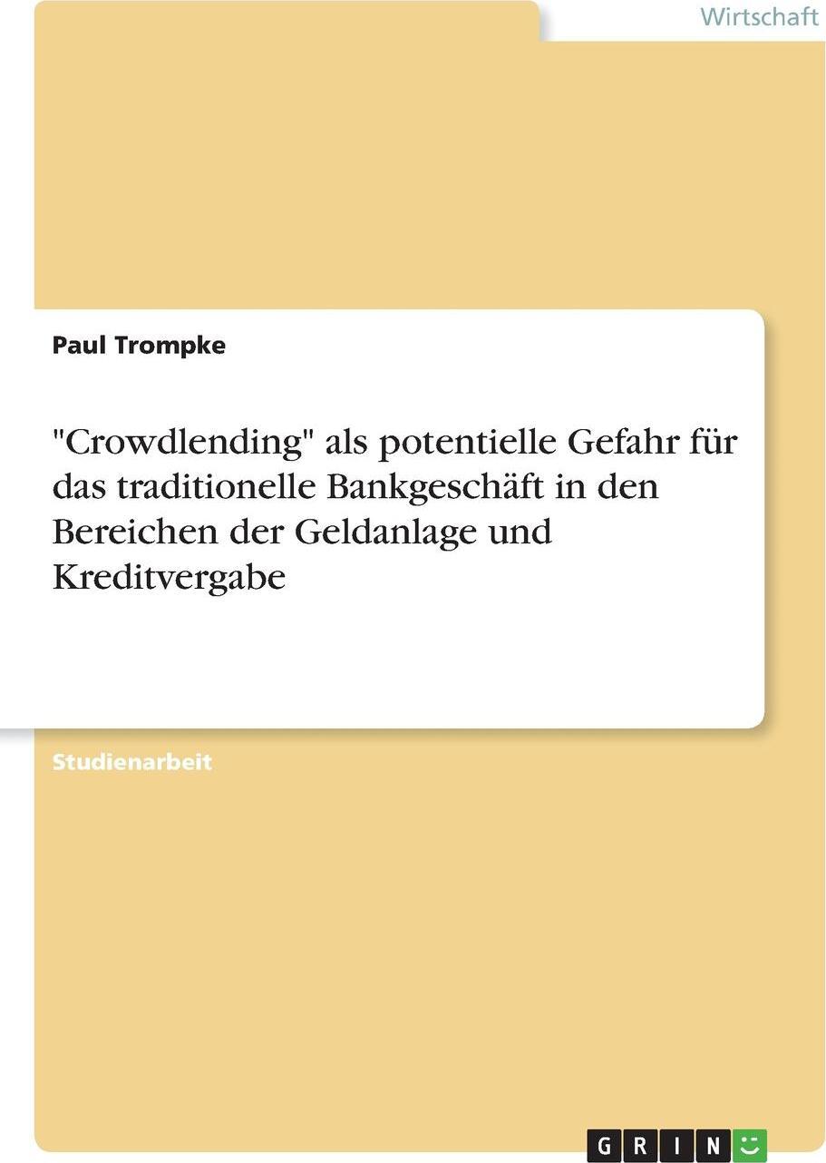 """Paul Trompke. """"Crowdlending"""" als potentielle Gefahr fur das traditionelle Bankgeschaft in den Bereichen der Geldanlage und Kreditvergabe"""