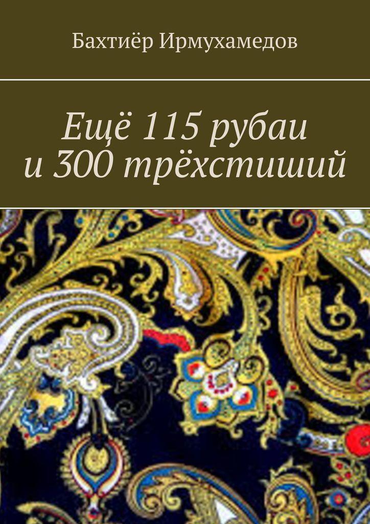 Бахтиёр Ирмухамедов. Ещё 115 рубаи и 300 трёхстиший