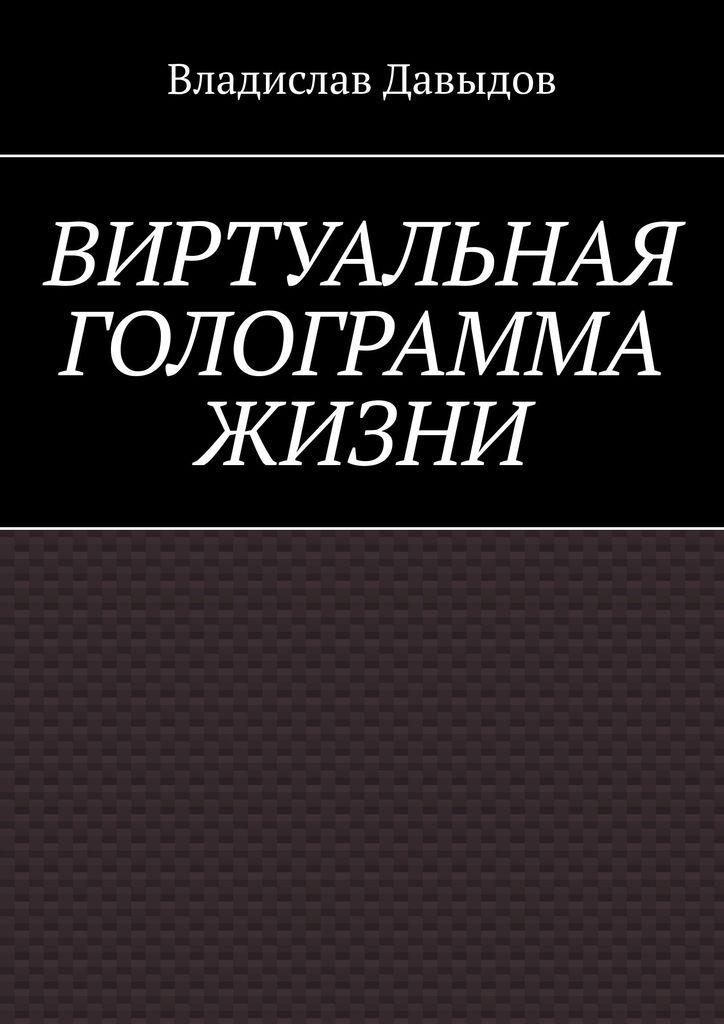 Владислав Давыдов. Виртуальная голограмма жизни