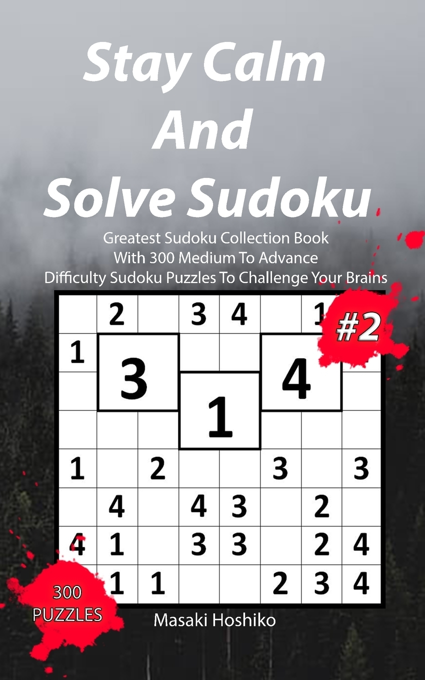 Stay Calm And Solve Sudoku #2. Greatest Sudoku Collection Book With 300 Medium To Advance Difficulty Sudoku Puzzles To Challenge Your Brains
