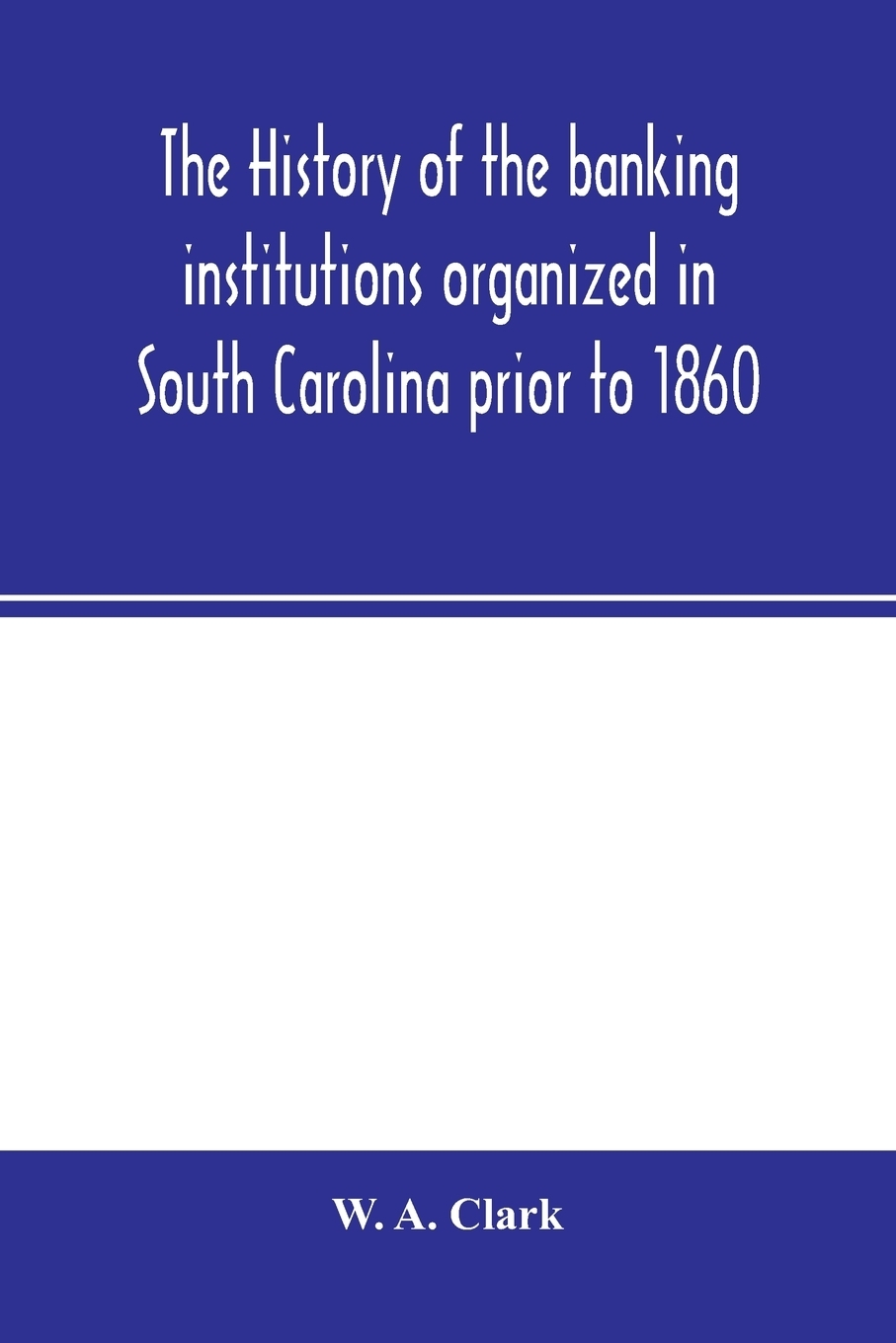 W. A. Clark. The history of the banking institutions organized in South Carolina prior to 1860