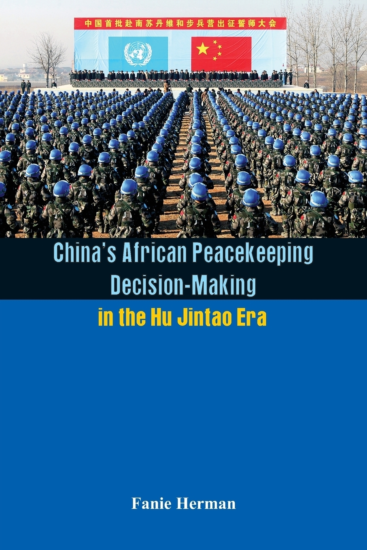 Fanie Herman. China's African Peacekeeping Decision making in the Hu Jintao Era