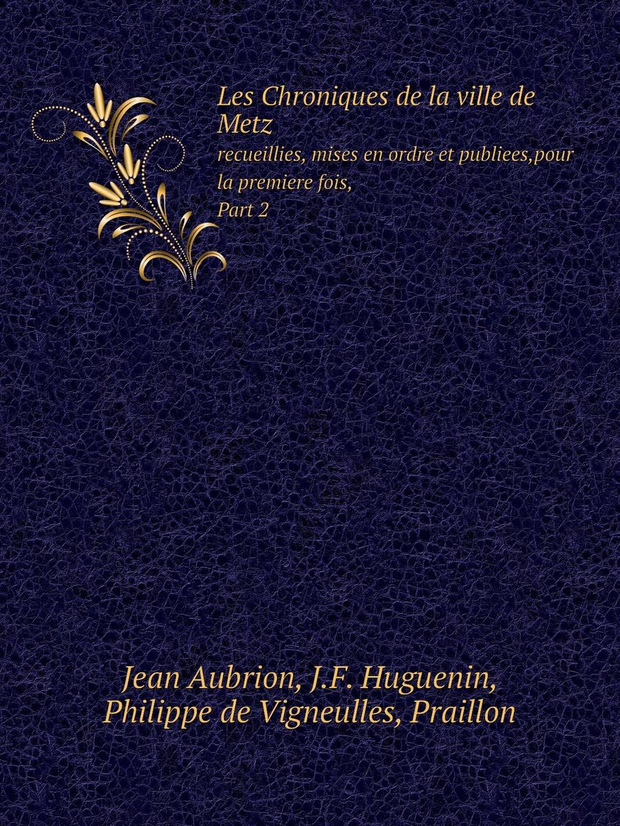 Les Chroniques de la ville de Metz. recueillies, mises en ordre et publiees,pour la premiere fois, Part #1