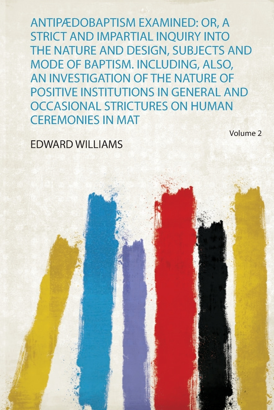 Edward Williams Antipaedobaptism Examined. Or, a Strict and Impartial Inquiry Into the Nature and Design, Subjects and Mode of Baptism. Including, Also, an Investigation of the Nature of Positive Institutions in General and Occasional Strictures on Human Ceremoni... an examination of the bible or an impartial investigation of supernatural and natural theology wherein the foundations of true religion are illustrated and established to which are added a rational system of faith and remarks on the union of