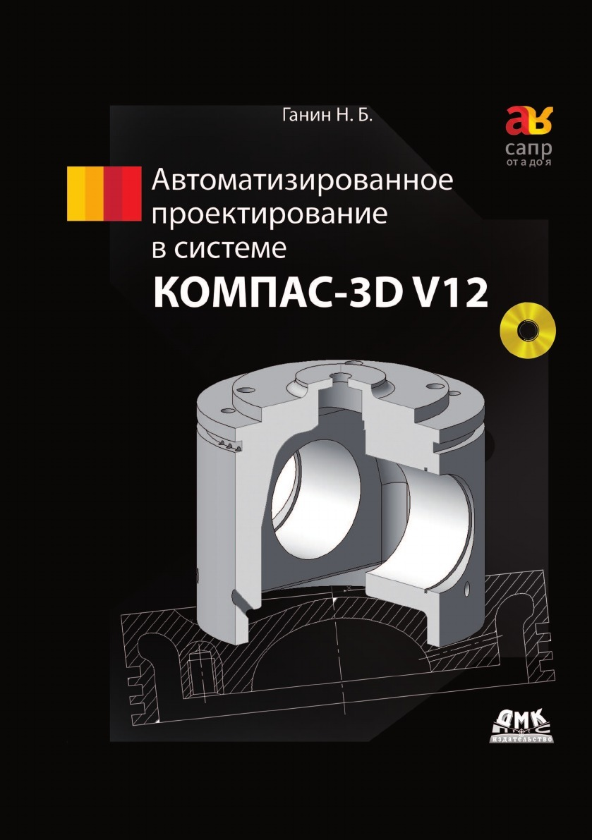 Н.Б. Ганин Автоматизированное проектирование в системе КОМПАС-3D V12 корнеев в компас 3d на примерах для студентов инженеров и не только экспресс курс