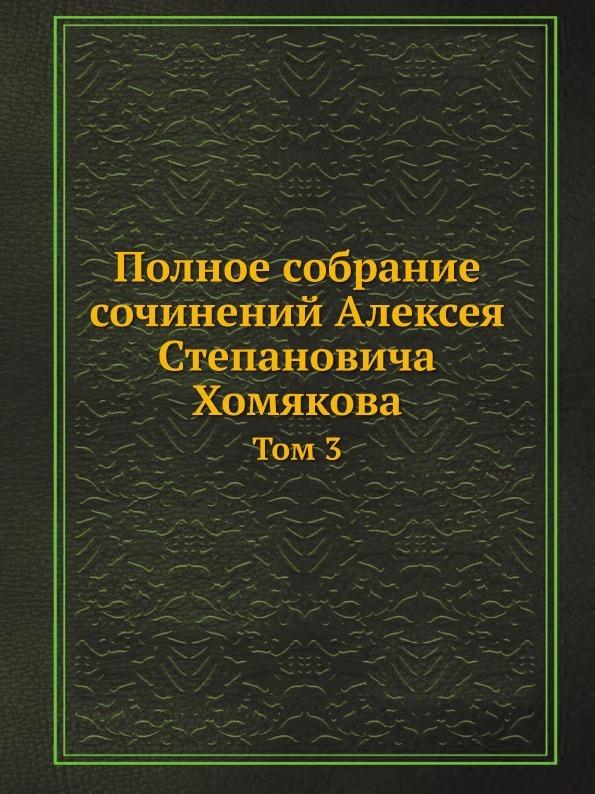 Неизвестный автор Полное собрание сочинений Алексея Степановича Хомякова. Том 3