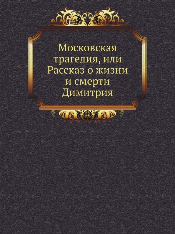А. Браудо, И. Росциус Московская трагедия, или Рассказ о жизни и смерти Димитрия