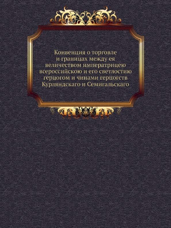 Коллектив авторов Конвенция о торговле и границах между ея величеством императрицею всероссийскою и его светлостию герцогом и чинами герцогств Курляндскаго и Семигальскаго