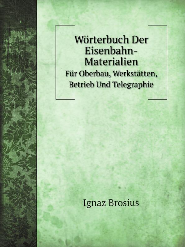 Ignaz Brosius Worterbuch Der Eisenbahn-Materialien. Fur Oberbau, Werkstatten, Betrieb Und Telegraphie
