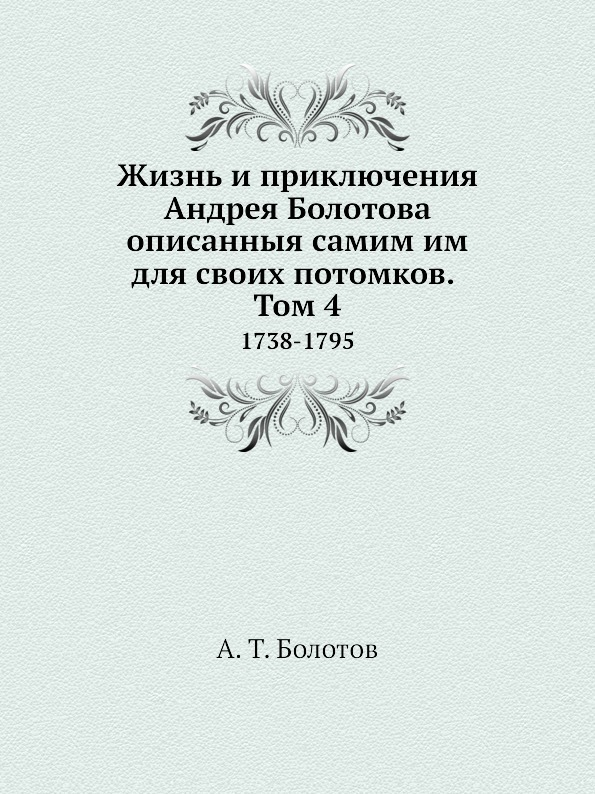 А. Т. Болотов Жизнь и приключения Андрея Болотова описанныя самим им для своих потомков. Том 4. 1738-1795