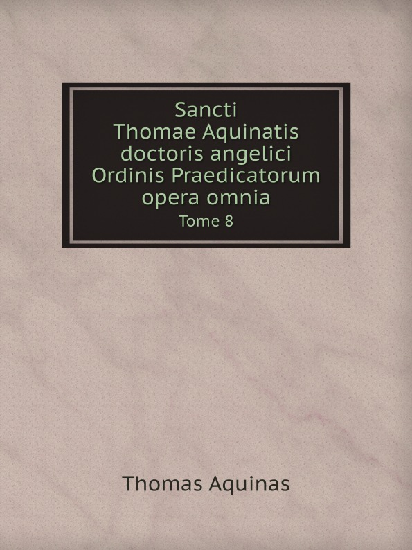 Thomas Aquinas Sancti Thomae Aquinatis doctoris angelici Ordinis Praedicatorum opera omnia. Tome 8 thomas aquinas opera omnia iussu impensaque leonis xiii p m tomus 1