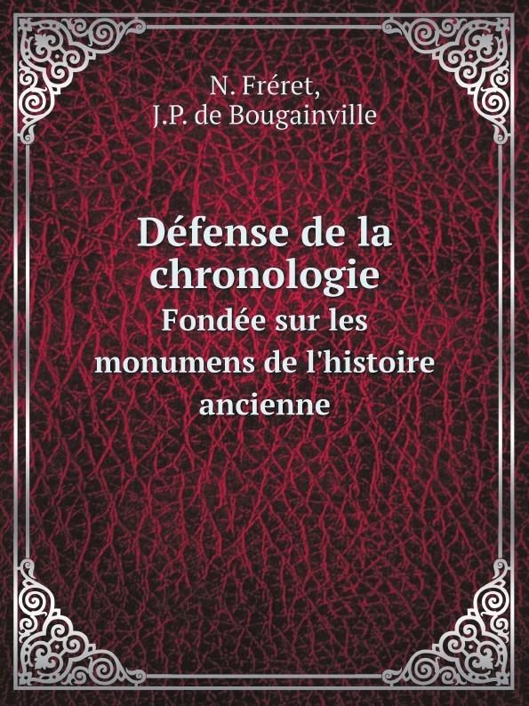N. Fréret, J.P. de Bougainville Defense de la chronologie. Fondee sur les monumens de l'histoire ancienne gaius secundus histoire de l agriculture ancienne