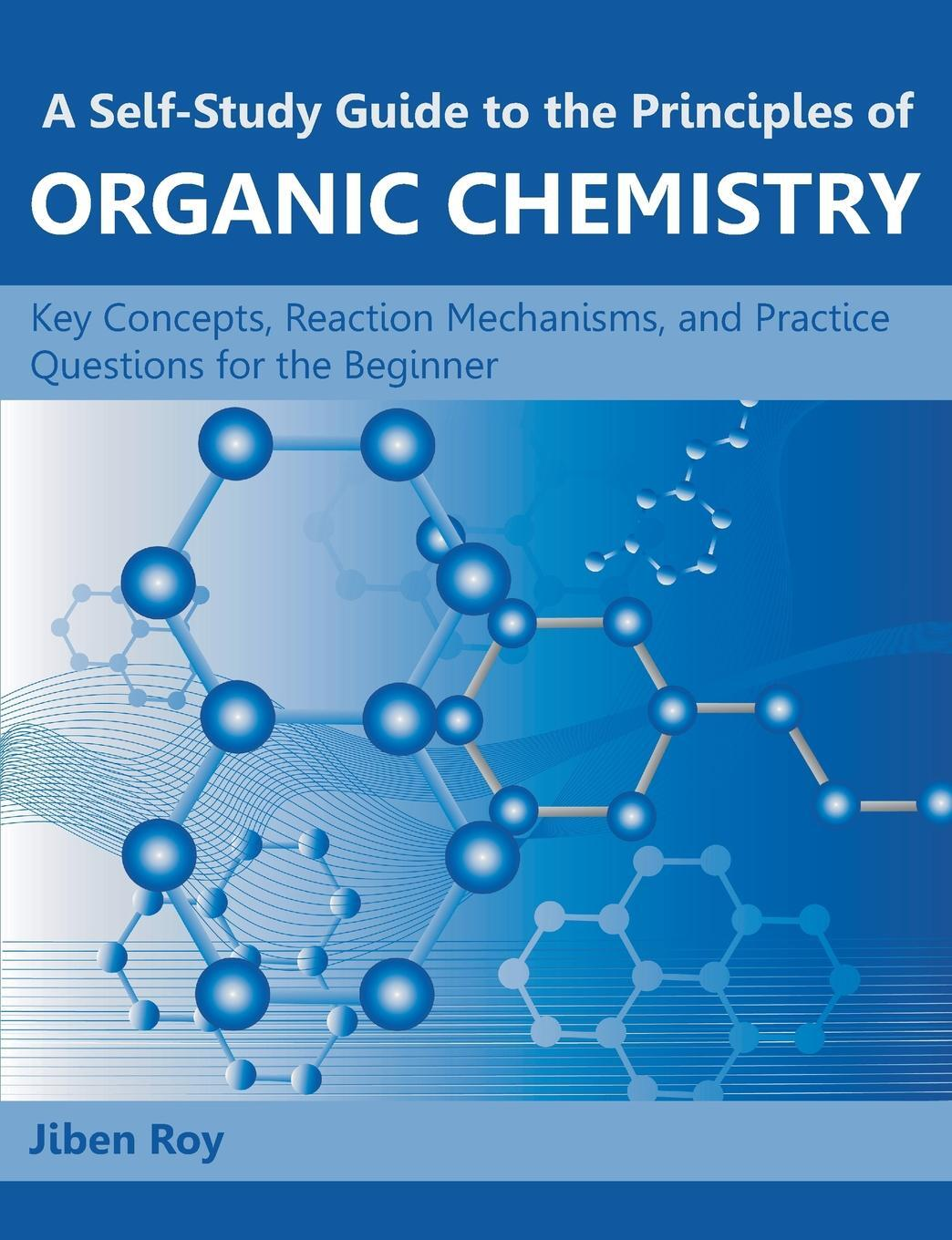A Self-Study Guide to the Principles of Organic Chemistry. Key Concepts, Reaction Mechanisms, and Practice Questions for the Beginner