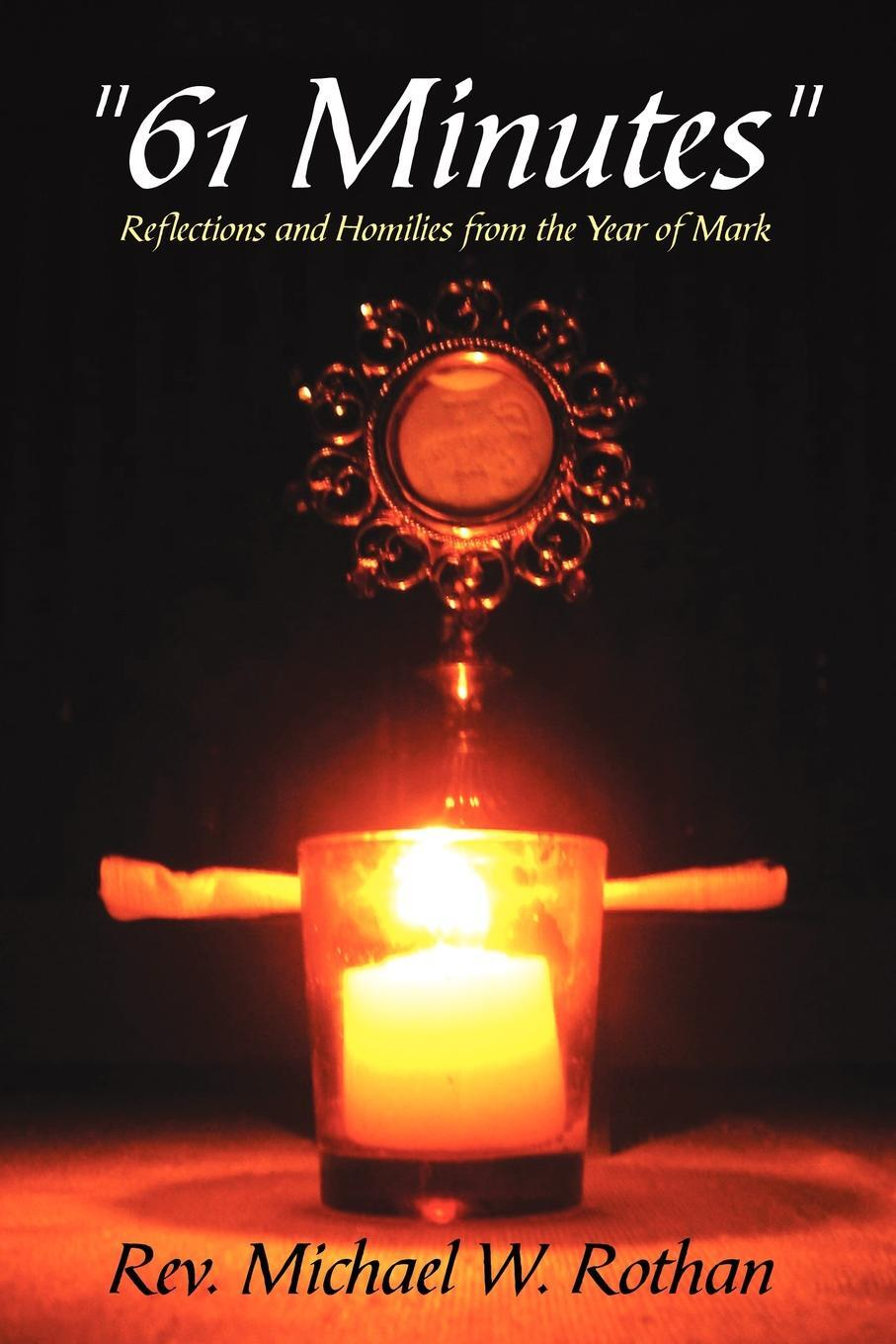 """Rev. Michael W. Rothan. """"61 Minutes"""". Reflections and Homilies from the Year of Mark"""