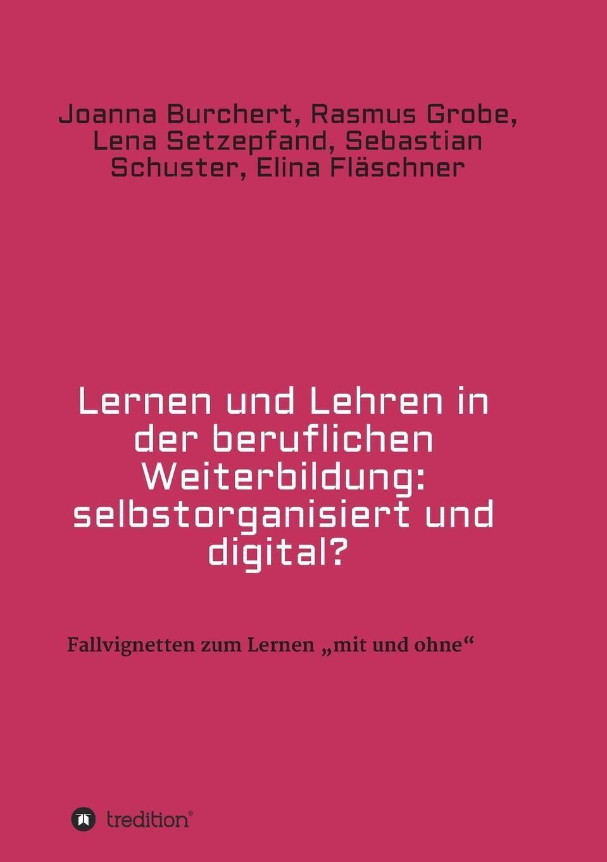 Lernen und Lehren in der beruflichen Weiterbildung. selbstorganisiert und digital?. Joanna Burchert, Rasmus Grobe, Lena Setzepfand