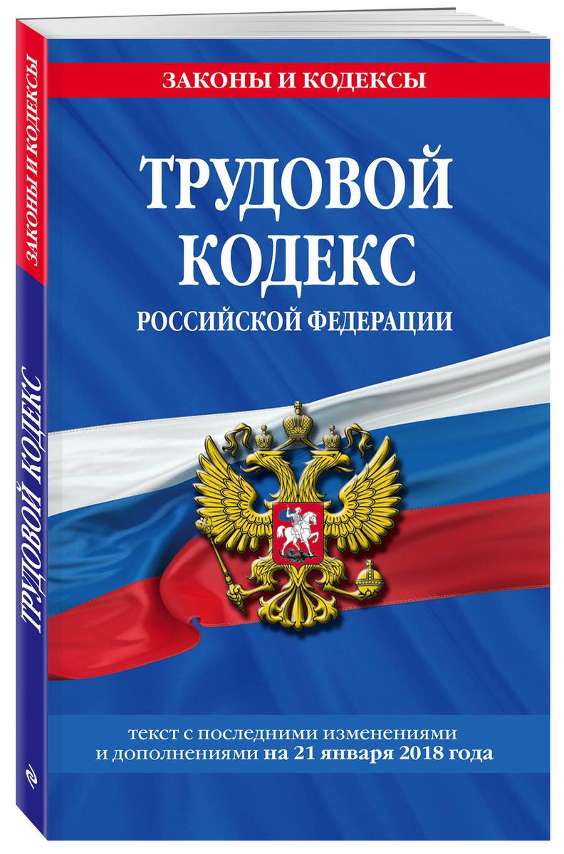 Трудовой кодекс Российской Федерации: текст с посл. изм. и доп. на 21 января 2018 г. | Нет автора  #1