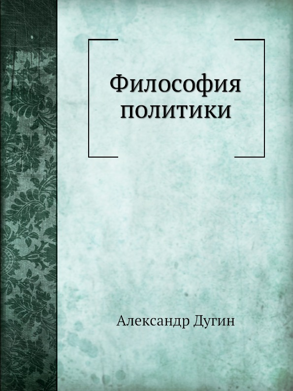 А. Дугин Философия политики