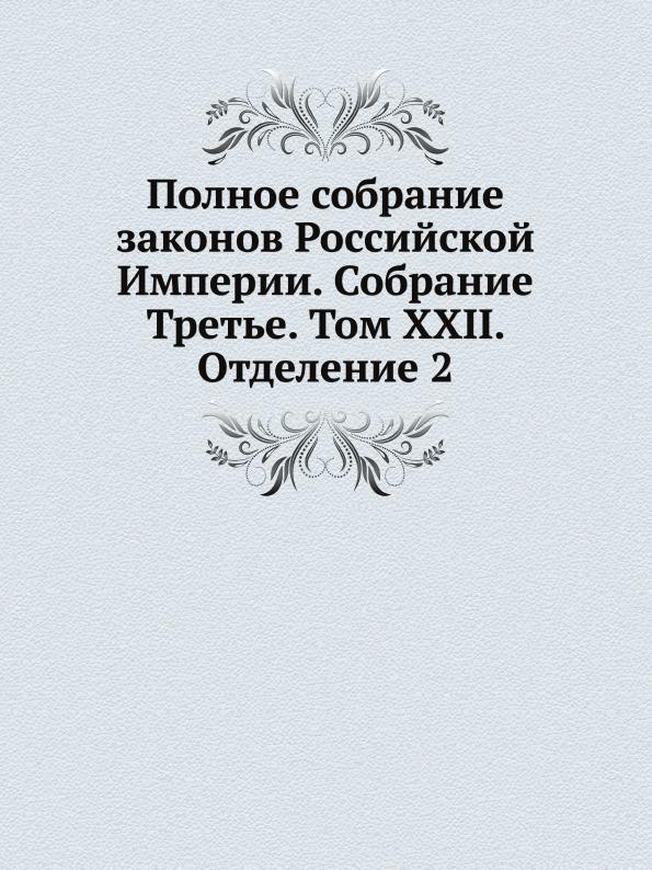 Неизвестный автор Полное собрание законов Российской Империи. Собрание Третье. Том XXII. Отделение 2