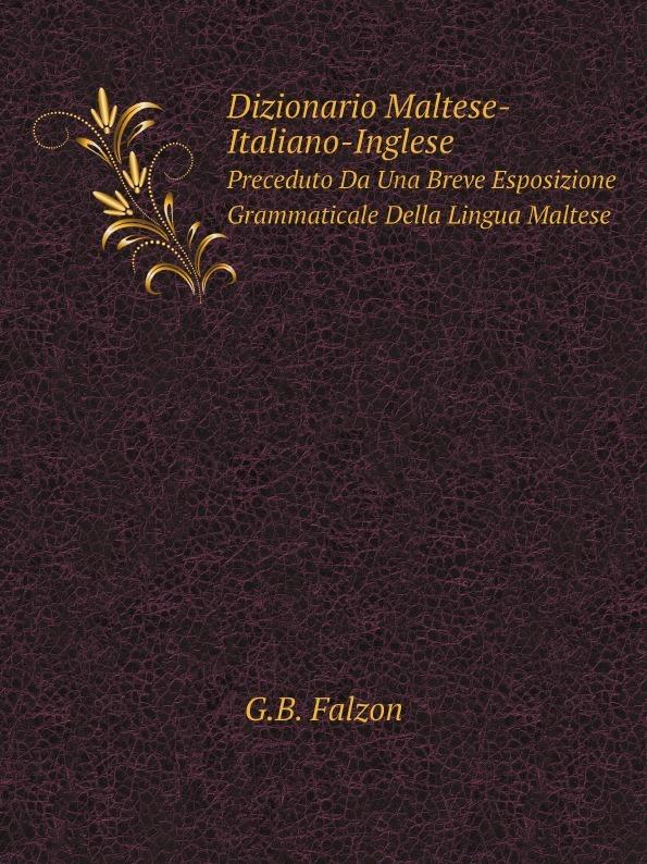G.B. Falzon Dizionario Maltese-Italiano-Inglese. Preceduto Da Una Breve Esposizione Grammaticale Della Lingua Maltese