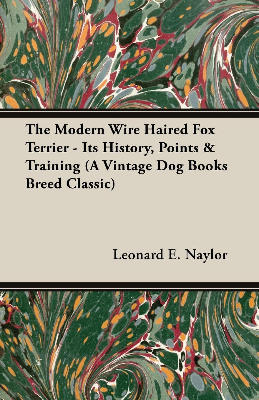 The Modern Wire Haired Fox Terrier - Its History, Points & Training (A Vintage Dog Books Breed Classic). Leonard E. Naylor