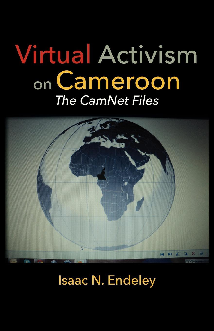 Virtual Activism on Cameroon. The CamNet Files. Isaac N. Endeley
