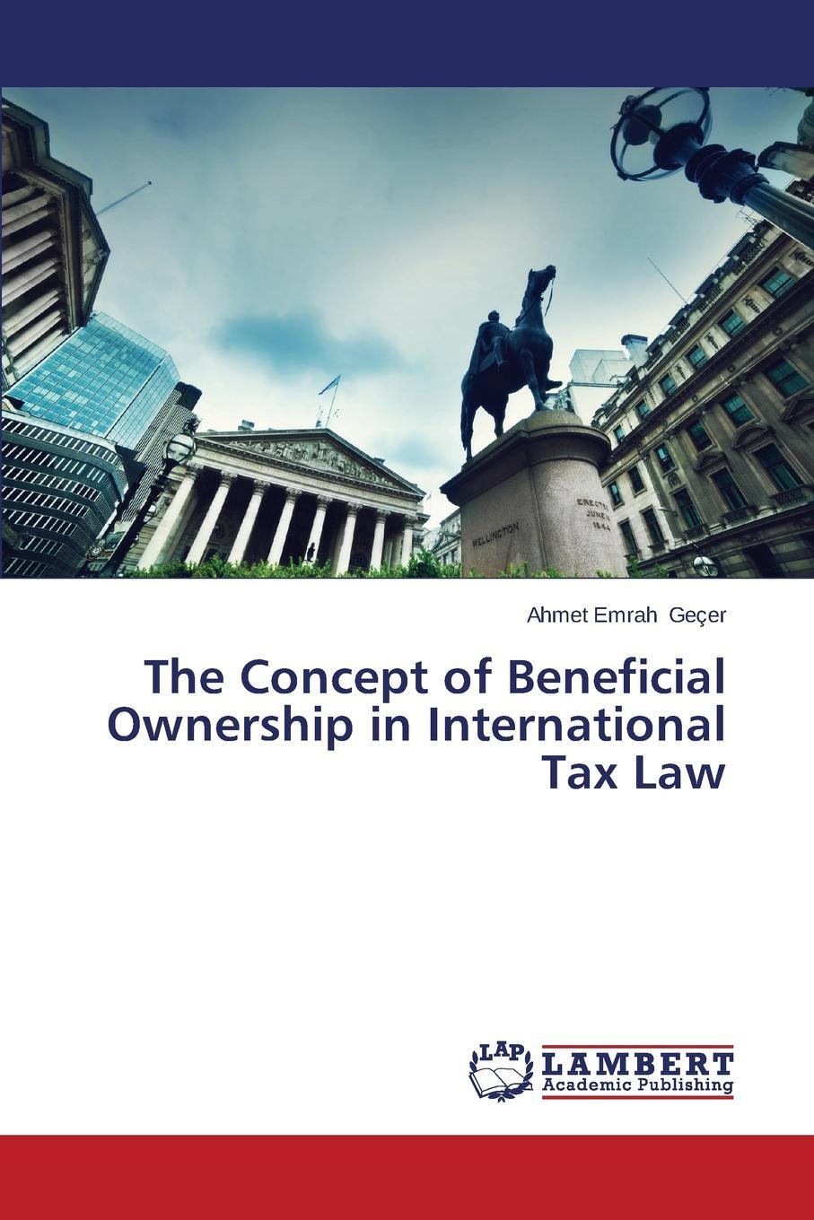 The Concept of Beneficial Ownership in International Tax Law. Ge?er Ahmet Emrah